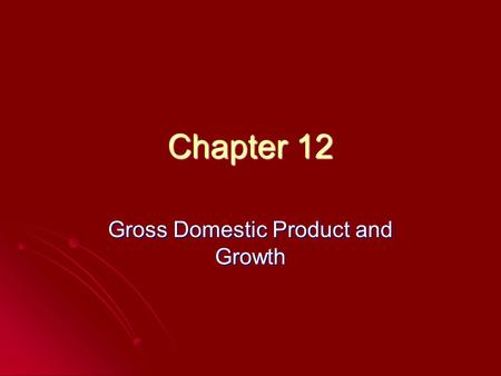 Chapter 12 Gross Domestic Product and Growth. Gross Domestic Product Goods and services produced within the borders of a country Geography-not citizenship.