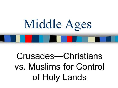 Middle Ages CrusadesChristians vs. Muslims for Control of Holy Lands.