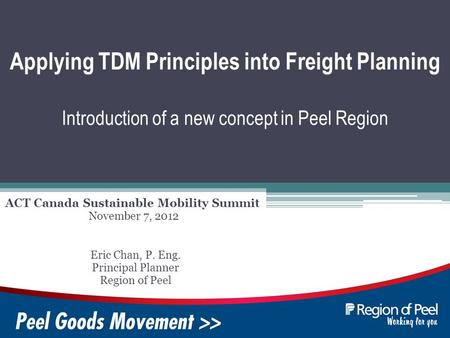 Applying TDM Principles into Freight Planning Introduction of a new concept in Peel Region ACT Canada Sustainable Mobility Summit Eric Chan, P. Eng. Principal.