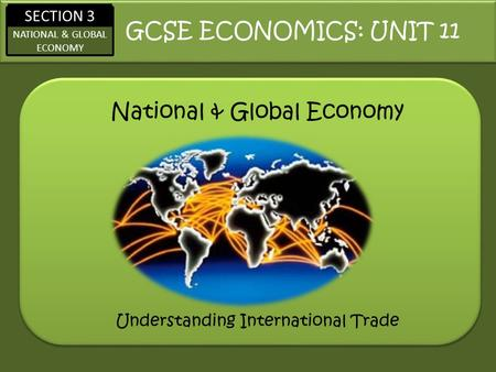 SECTION 3 NATIONAL & GLOBAL ECONOMY National & Global Economy GCSE ECONOMICS: UNIT 11 Understanding International Trade.