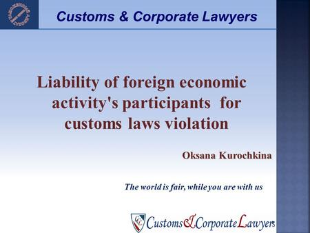 Liability of foreign economic activity's participants for customs laws violation Oksana Kurochkina 1 The world is fair, while you are with us Customs &