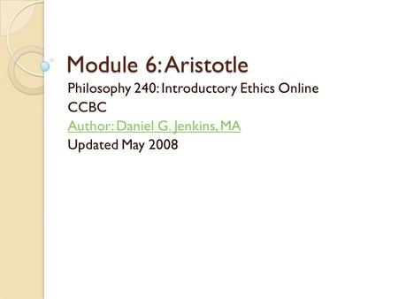 Module 6: Aristotle Philosophy 240: Introductory Ethics Online CCBC Author: Daniel G. Jenkins, MA Updated May 2008.