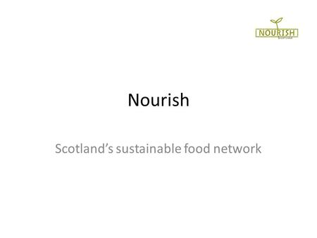 Nourish Scotlands sustainable food network. Background Formed October 2009 at Dunbar gathering: Eat more of what we grow, grow more of what we eat National.