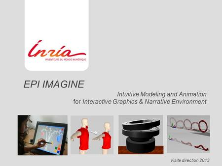 EPI IMAGINE Intuitive Modeling and Animation for Interactive Graphics & Narrative Environment Visite direction 2013.