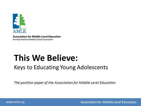 Association for Middle Level Education www.amle.org This We Believe: Keys to Educating Young Adolescents The position paper of the Association for Middle.