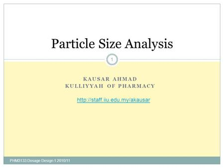KAUSAR AHMAD KULLIYYAH OF PHARMACY PHM3133 Dosage Design 1 2010/11 1 Particle Size Analysis