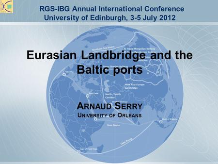 Eurasian Landbridge and the Baltic ports A RNAUD S ERRY U NIVERSITY OF O RLEANS RGS-IBG Annual International Conference University of Edinburgh, 3-5 July.