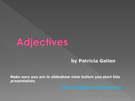 By Patricia Galien Make sure you are in slideshow view before you start this presentation.