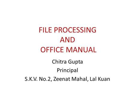 FILE PROCESSING AND OFFICE MANUAL Chitra Gupta Principal S.K.V. No.2, Zeenat Mahal, Lal Kuan.