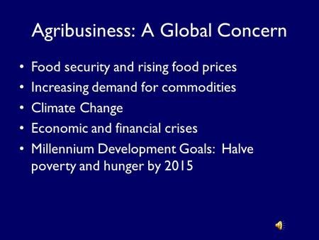Agribusiness: A Global Concern Food security and rising food prices Increasing demand for commodities Climate Change Economic and financial crises Millennium.