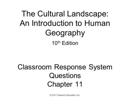 © 2011 Pearson Education, Inc. The Cultural Landscape: An Introduction to Human Geography 10 th Edition Classroom Response System Questions Chapter 11.