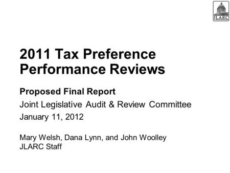 2011 Tax Preference Performance Reviews Proposed Final Report Joint Legislative Audit & Review Committee January 11, 2012 Mary Welsh, Dana Lynn, and John.