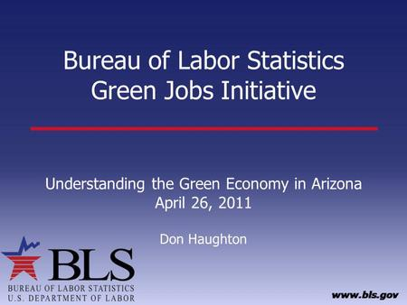 Bureau of Labor Statistics Green <strong>Jobs</strong> Initiative Understanding the Green Economy in Arizona April 26, 2011 Don Haughton.
