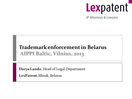 Trademark enforcement in Belarus AIPPI Baltic, Vilnius, 2013 Darya Lando, Head of Legal Department LexPatent, Minsk, Belarus.