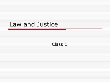 Law and Justice Class 1. Administrative Give quiz Case Presentation – will tell you topics next week.