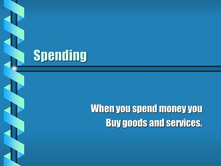 Spending When you spend money you Buy goods and services.