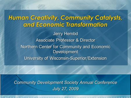 Human Creativity, Community Catalysts, and Economic Transformation Jerry Hembd Associate Professor & Director Northern Center for Community and Economic.