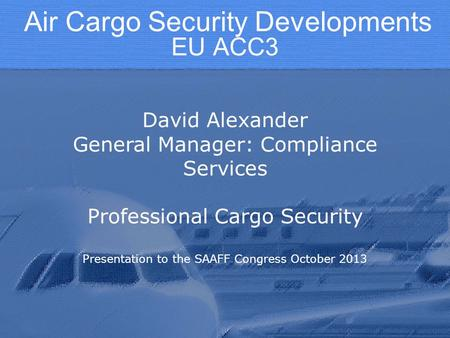 EU ACC3 David Alexander General Manager: Compliance Services Professional Cargo Security Presentation to the SAAFF Congress October 2013 Air Cargo Security.