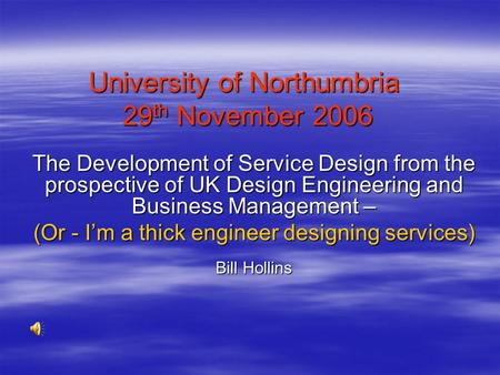 University of Northumbria 29 th November 2006 The Development of Service Design from the prospective of UK Design Engineering and Business Management –