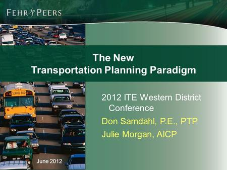 June 2012 2012 ITE Western District Conference Don Samdahl, P.E., PTP Julie Morgan, AICP The New Transportation Planning Paradigm.