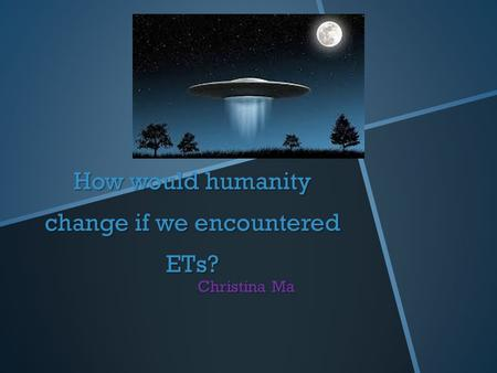 How would humanity change if we encountered ETs? Christina Ma.