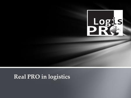 Real PRO in logistics. We are very dynamic and rapidly developing company. our company has been created by people with passion and huge experience in.