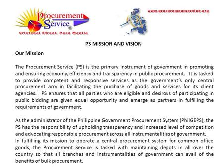 PS MISSION AND VISION Our Mission The Procurement Service (PS) is the primary instrument of government in promoting and ensuring economy, efficiency and.