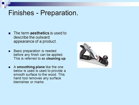 Finishes - Preparation. The term aesthetics is used to describe the outward appearance of a product. Basic preparation is needed before any finish can.