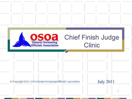 1 Chief Finish Judge Clinic July 2011 © Copyright 2010 - 2014 Ontario Swimming Officials Association.