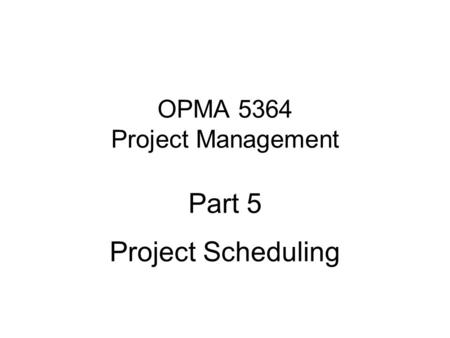 OPMA 5364 Project Management Part 5 Project Scheduling