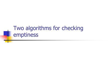 Two algorithms for checking emptiness. How to check for emptiness? Is L (A) = ; ? Need to check if there exists an accepting computation (passes through.
