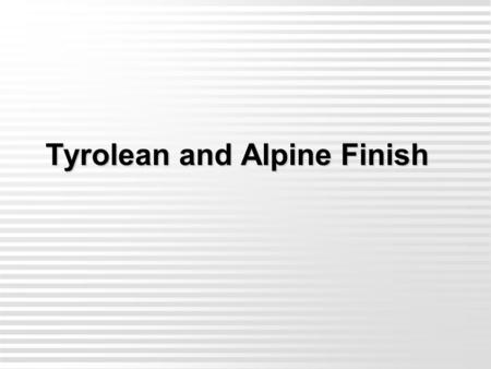 Tyrolean and Alpine Finish Tyrolean and Alpine Finish.