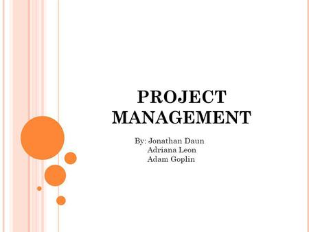 PROJECT MANAGEMENT By: Jonathan Daun Adriana Leon Adam Goplin.