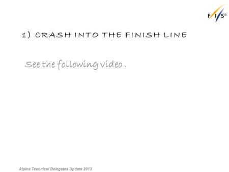 1) CRASH INTO THE FINISH LINE See the following video. Alpine Technical Delegates Update 2013.
