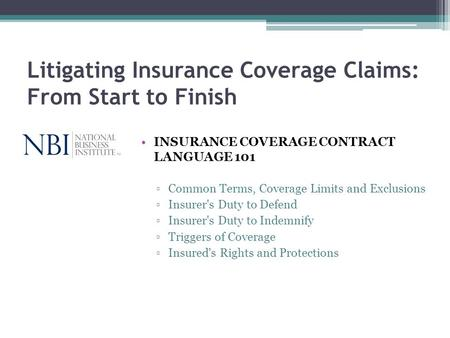 Litigating Insurance Coverage Claims: From Start to Finish INSURANCE COVERAGE CONTRACT LANGUAGE 101 Common Terms, Coverage Limits and Exclusions Insurer's.