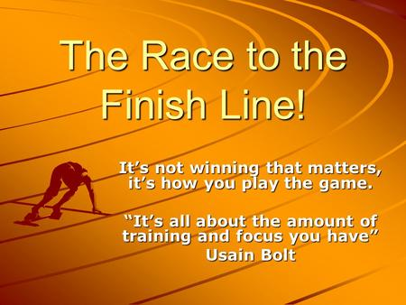 The Race to the Finish Line! Its not winning that matters, its how you play the game. Its all about the amount of training and focus you have Usain Bolt.