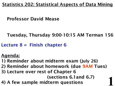 1 Statistics 202: Statistical Aspects of Data Mining Professor David Mease Tuesday, Thursday 9:00-10:15 AM Terman 156 Lecture 8 = Finish chapter 6 Agenda: