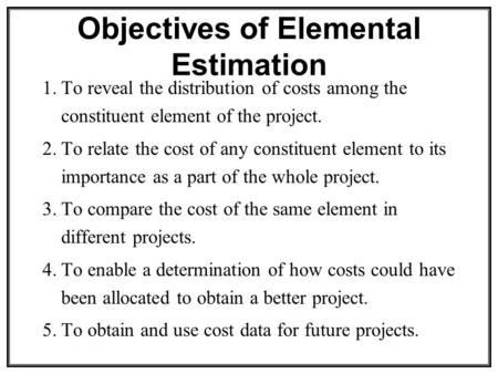 Objectives of Elemental Estimation 1.To reveal the distribution of costs among the constituent element of the project. 2.To relate the cost of any constituent.