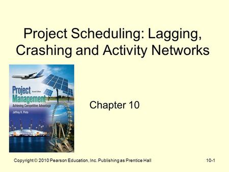Project Scheduling: Lagging, Crashing and Activity Networks Chapter 10 Copyright © 2010 Pearson Education, Inc. Publishing as Prentice Hall10-1.