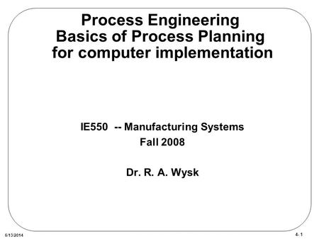 4- 1 6/13/2014 Process Engineering Basics of Process Planning for computer implementation IE550 -- Manufacturing Systems Fall 2008 Dr. R. A. Wysk.