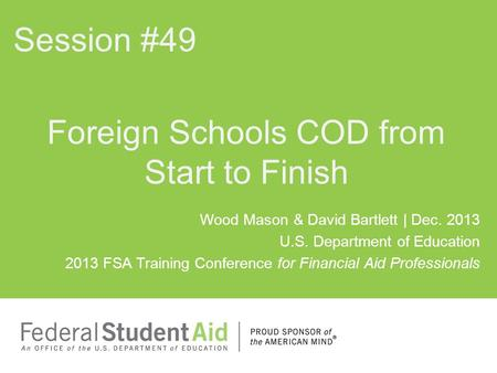 Wood Mason & David Bartlett | Dec. 2013 U.S. Department of Education 2013 FSA Training Conference for Financial Aid Professionals Foreign Schools COD.