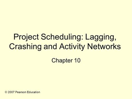 Project Scheduling: Lagging, Crashing and Activity Networks Chapter 10 © 2007 Pearson Education.