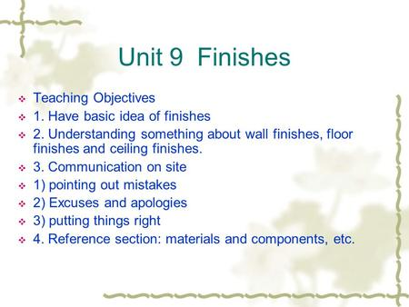 Unit 9 Finishes Teaching Objectives 1. Have basic idea of finishes 2. Understanding something about wall finishes, floor finishes and ceiling finishes.