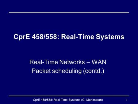 CprE 458/558: Real-Time Systems (G. Manimaran)1 CprE 458/558: Real-Time Systems Real-Time Networks – WAN Packet scheduling (contd.)