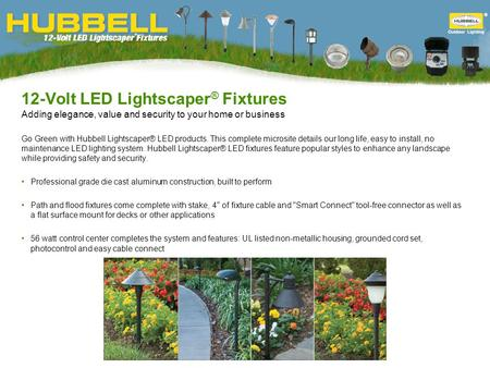 12-Volt LED Lightscaper ® Fixtures Adding elegance, value and security to your home or business Go Green with Hubbell Lightscaper® LED products. This complete.