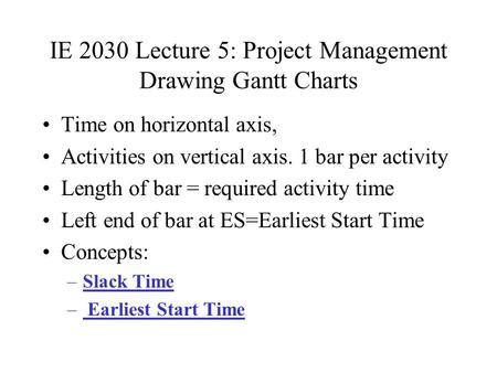 IE 2030 Lecture 5: Project Management Drawing Gantt Charts Time on horizontal axis, Activities on vertical axis. 1 bar per activity Length of bar = required.