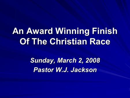 An Award Winning Finish Of The Christian Race Sunday, March 2, 2008 Pastor W.J. Jackson.