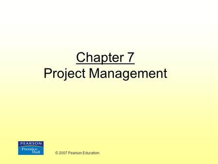 Chapter 7 Project Management © 2007 Pearson Education.