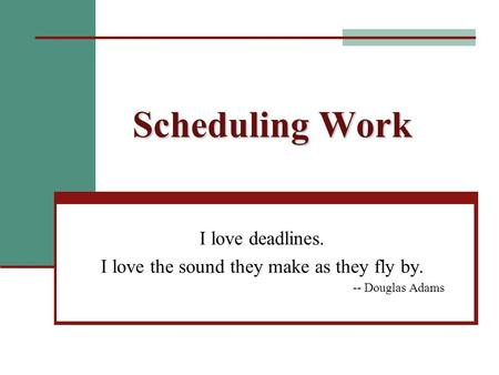 Scheduling Work I love deadlines. I love the sound they make as they fly by. -- Douglas Adams.