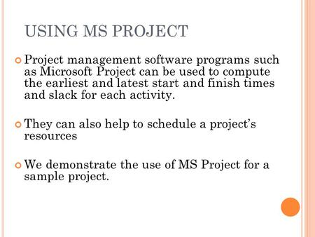 USING MS PROJECT Project management software programs such as Microsoft Project can be used to compute the earliest and latest start and finish times and.